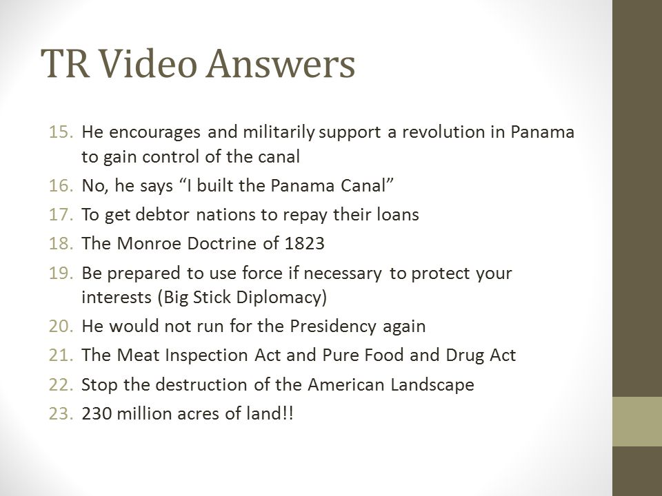 "TR Video Answers 15.He encourages and militarily support a revolution in Panama to gain control of the canal 16.No, he says ""I built the Panama Canal"""