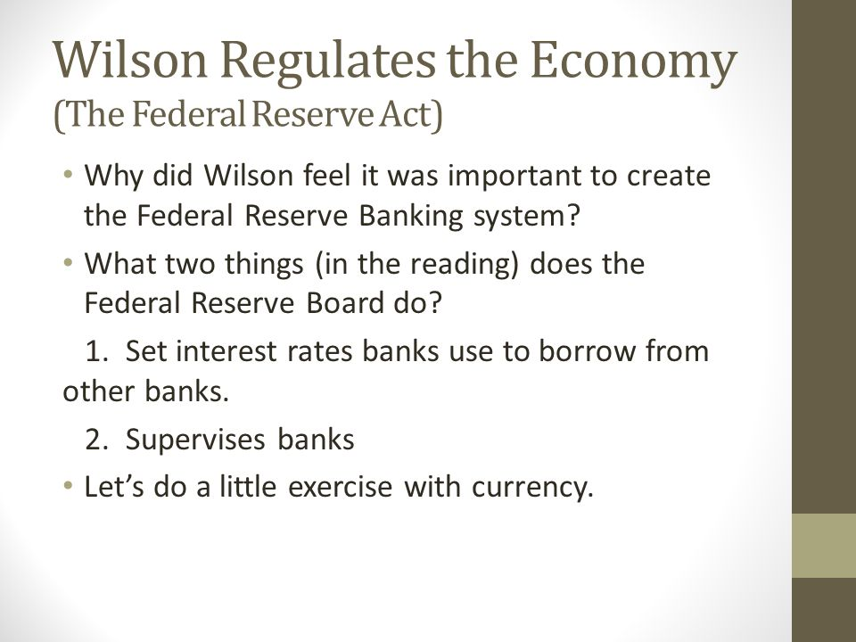 Wilson Regulates the Economy (The Federal Reserve Act) Why did Wilson feel it was important to create the Federal Reserve Banking system? What two thi