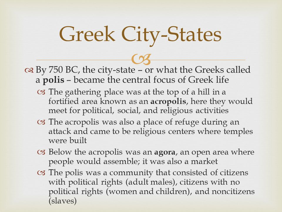   By 750 BC, the city-state – or what the Greeks called a polis – became the central focus of Greek life  The gathering place was at the top of a h