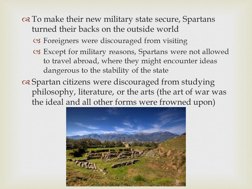  To make their new military state secure, Spartans turned their backs on the outside world  Foreigners were discouraged from visiting  Except for m