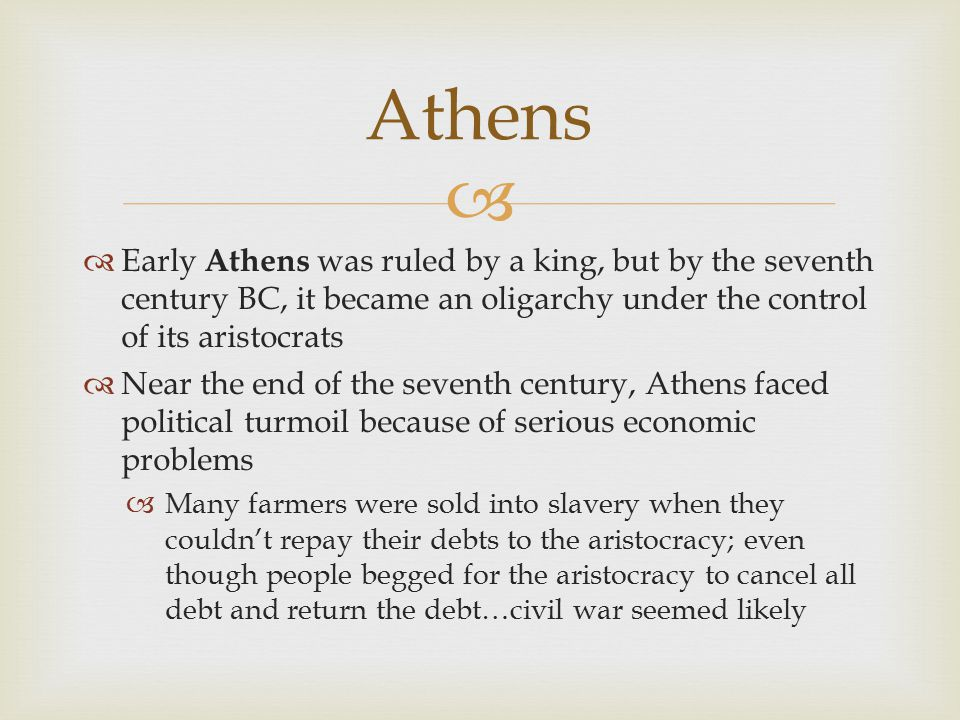   Early Athens was ruled by a king, but by the seventh century BC, it became an oligarchy under the control of its aristocrats  Near the end of the