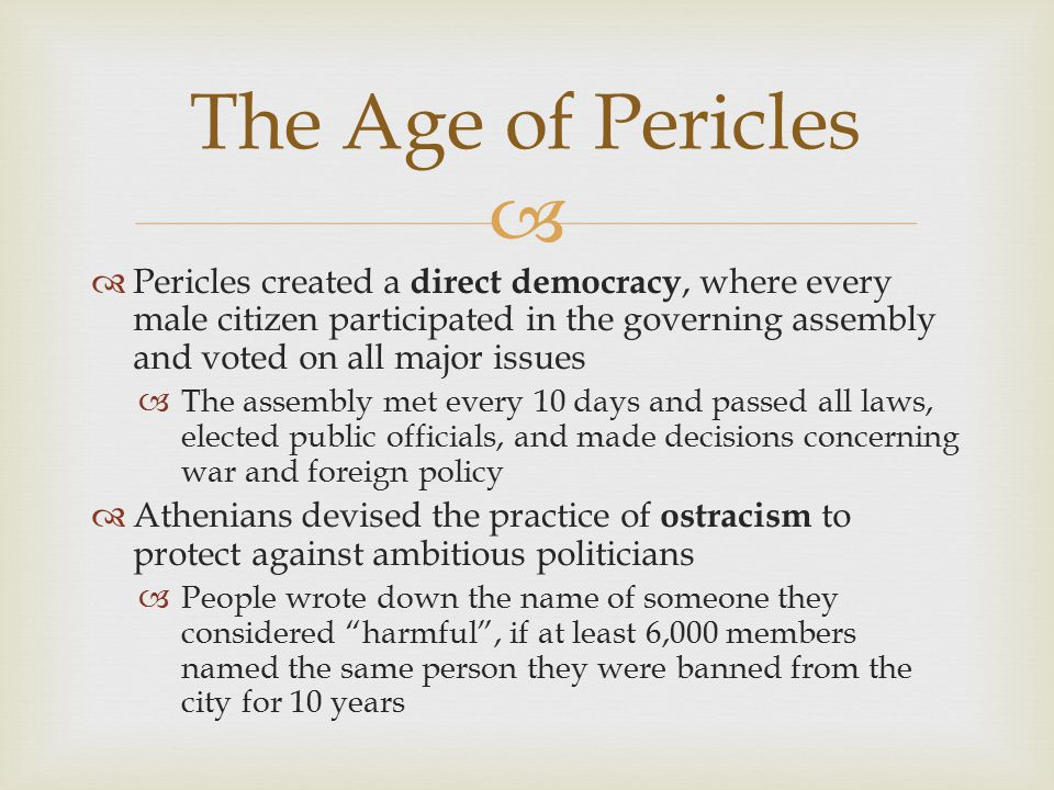   Pericles created a direct democracy, where every male citizen participated in the governing assembly and voted on all major issues  The assembly