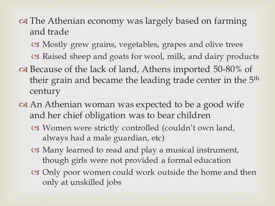  The Athenian economy was largely based on farming and trade  Mostly grew grains, vegetables, grapes and olive trees  Raised sheep and goats for wo