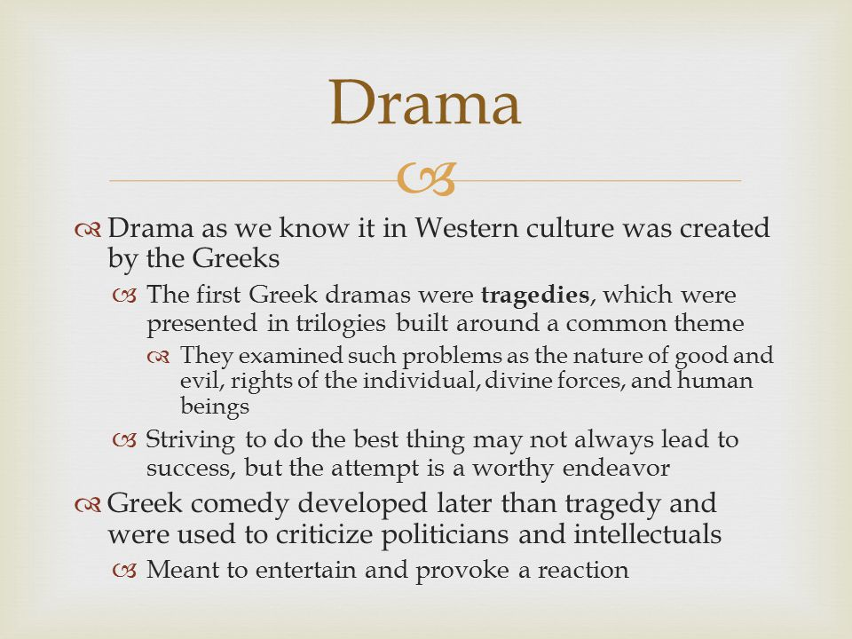  Drama as we know it in Western culture was created by the Greeks  The first Greek dramas were tragedies, which were presented in trilogies built