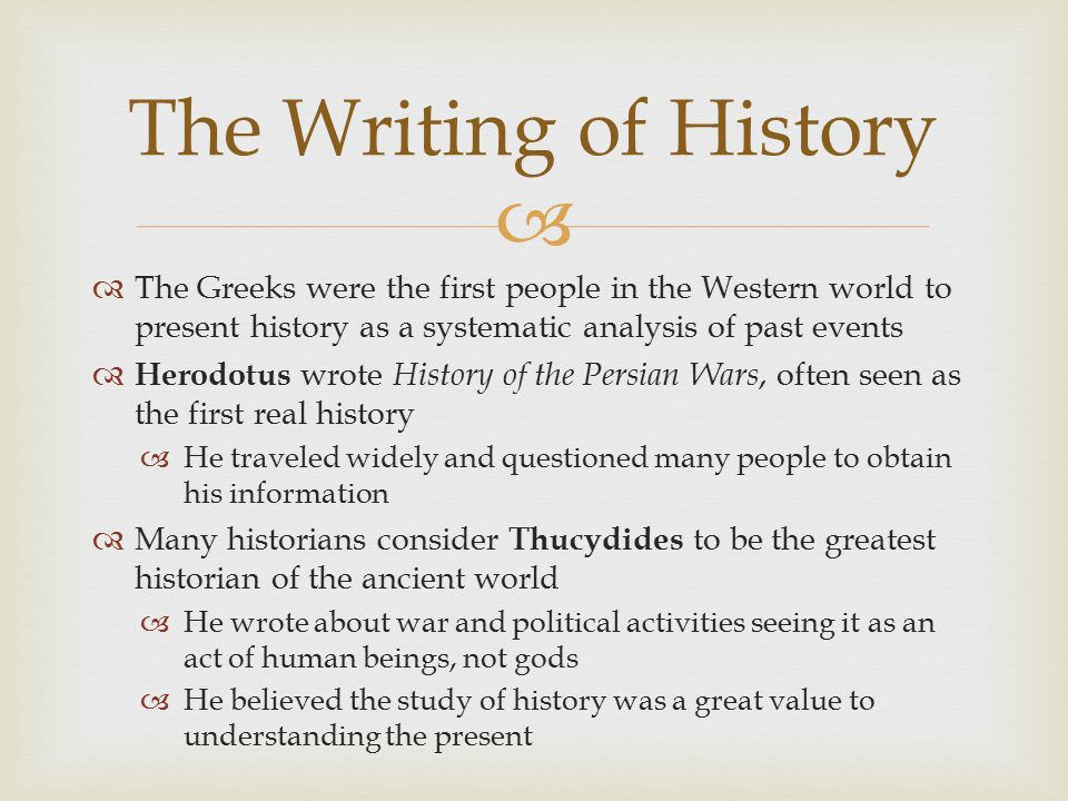   The Greeks were the first people in the Western world to present history as a systematic analysis of past events  Herodotus wrote History of the
