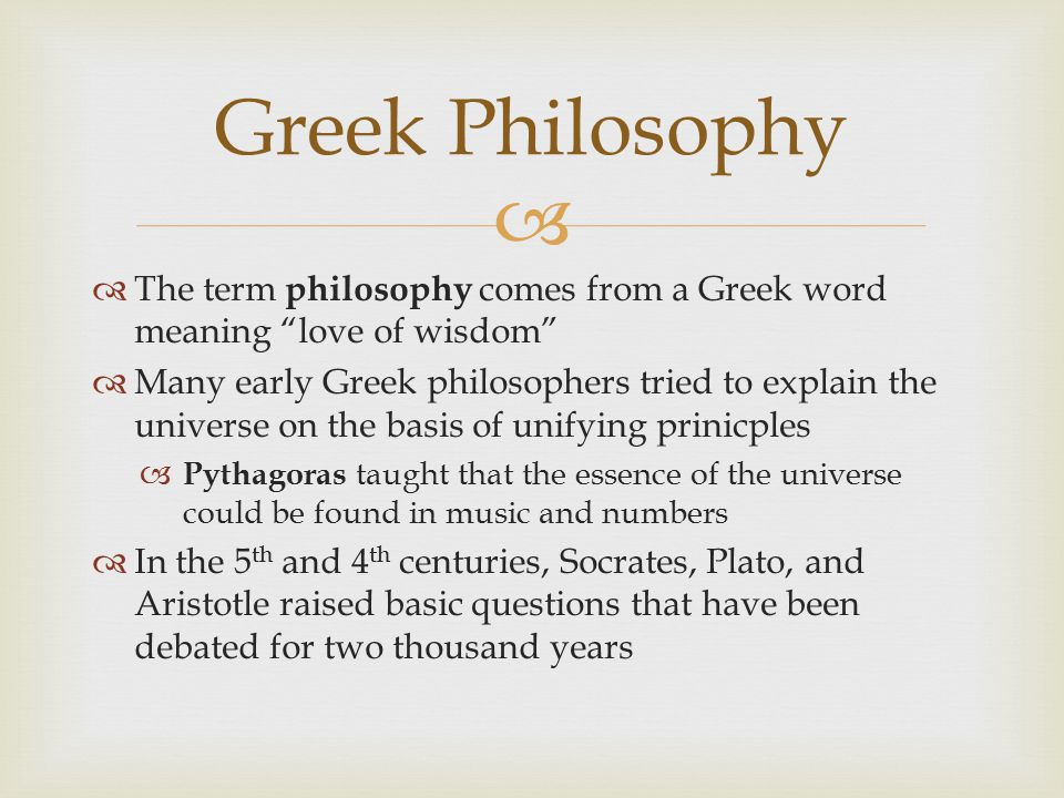 "  The term philosophy comes from a Greek word meaning ""love of wisdom""  Many early Greek philosophers tried to explain the universe on the basis of"