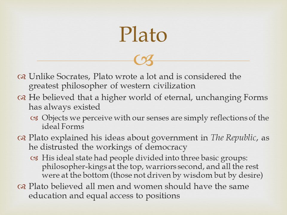   Unlike Socrates, Plato wrote a lot and is considered the greatest philosopher of western civilization  He believed that a higher world of eternal