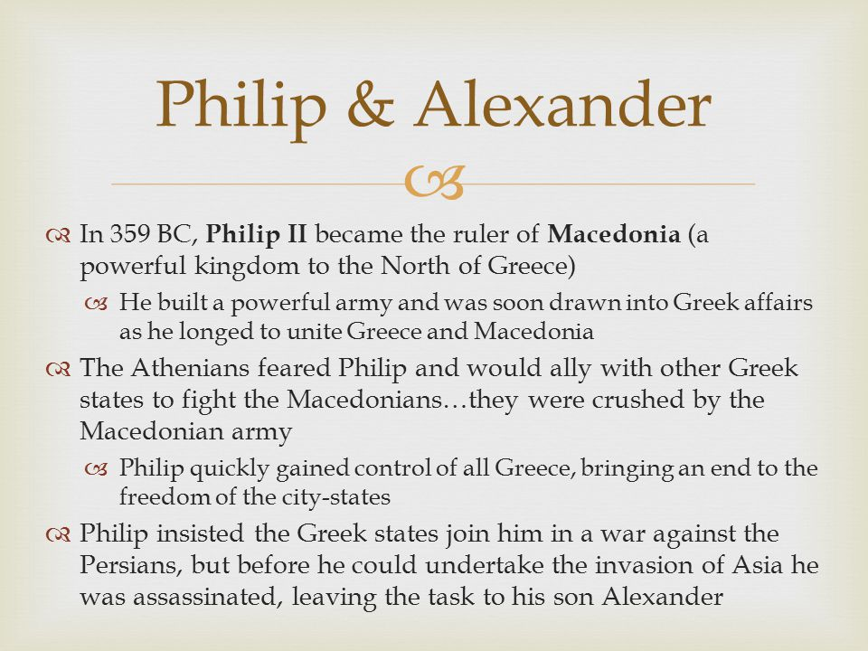   In 359 BC, Philip II became the ruler of Macedonia (a powerful kingdom to the North of Greece)  He built a powerful army and was soon drawn into