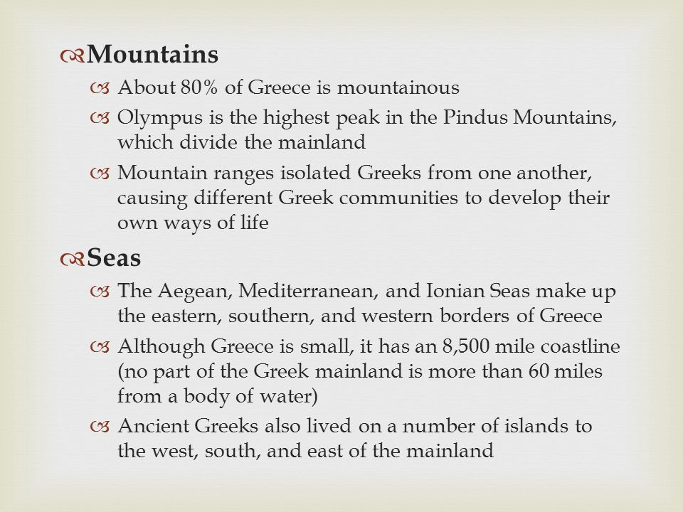  Mountains  About 80% of Greece is mountainous  Olympus is the highest peak in the Pindus Mountains, which divide the mainland  Mountain ranges is