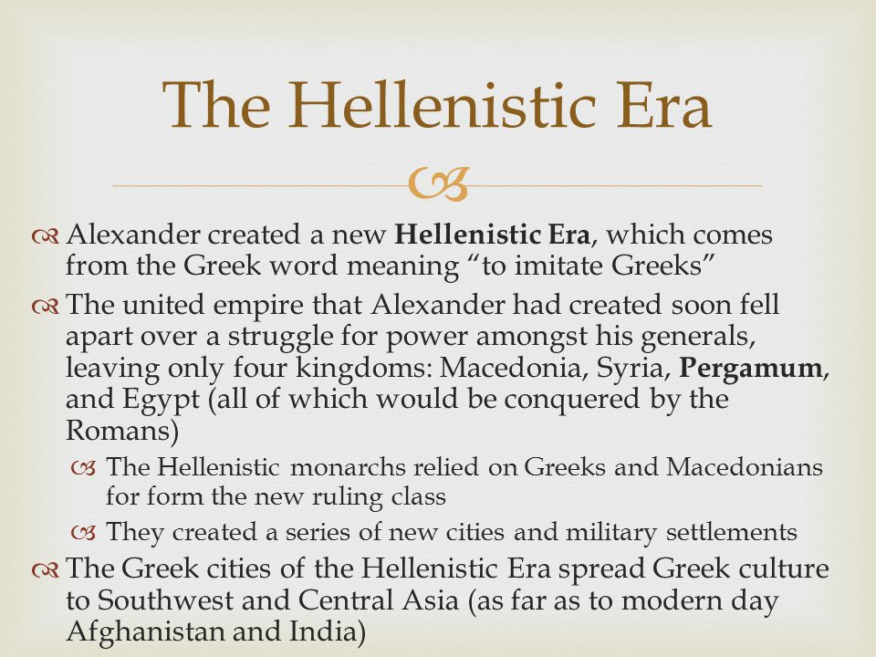 "  Alexander created a new Hellenistic Era, which comes from the Greek word meaning ""to imitate Greeks""  The united empire that Alexander had create"
