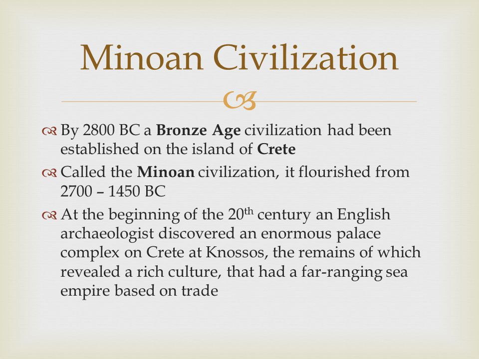   By 2800 BC a Bronze Age civilization had been established on the island of Crete  Called the Minoan civilization, it flourished from 2700 – 1450