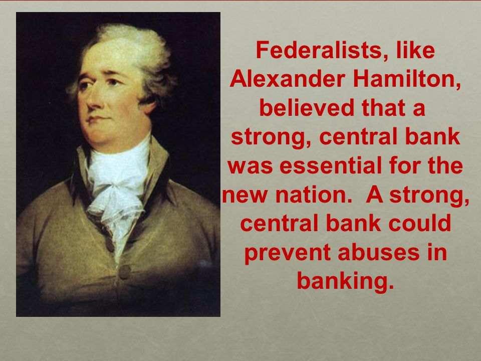 Federalists vs. Anti- Federalists At the founding of the nation, Federalists wanted a strong, central bank. At the founding of the nation, Federalists