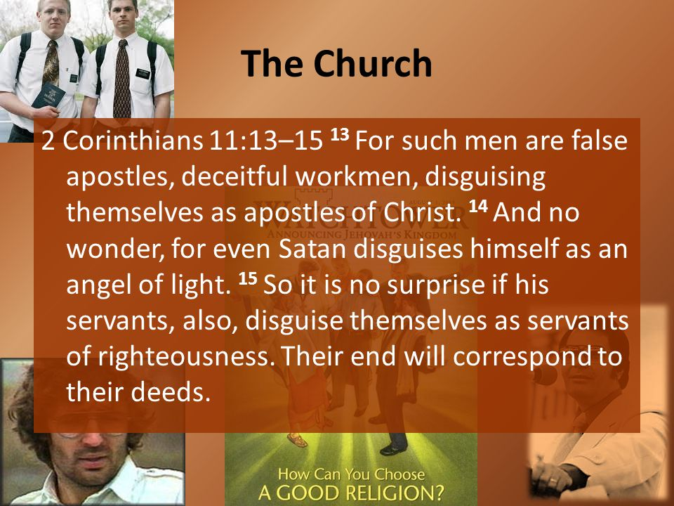The Church 2 Corinthians 11:13–15 13 For such men are false apostles, deceitful workmen, disguising themselves as apostles of Christ. 14 And no wonder