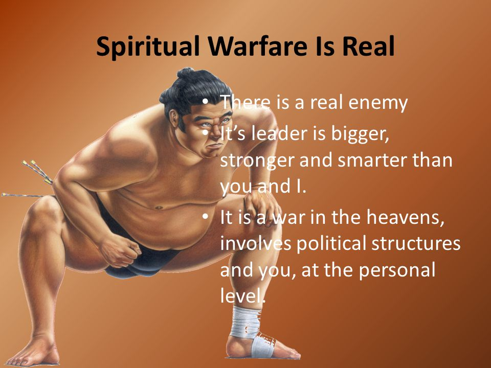 Spiritual Warfare Is Real There is a real enemy It's leader is bigger, stronger and smarter than you and I. It is a war in the heavens, involves polit