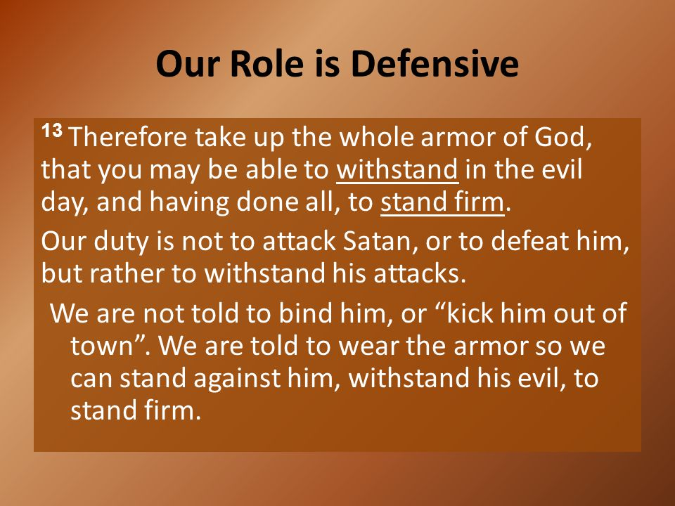 Our Role is Defensive 13 Therefore take up the whole armor of God, that you may be able to withstand in the evil day, and having done all, to stand fi