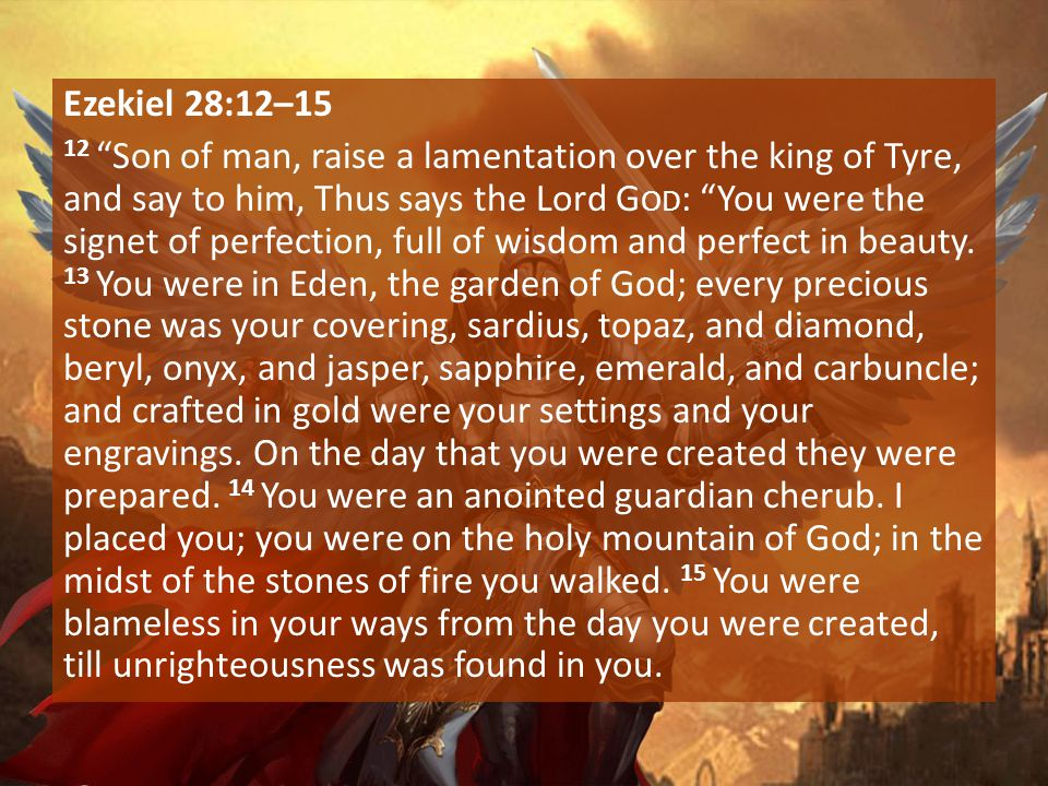 """Ezekiel 28:12–15 12 """"Son of man, raise a lamentation over the king of Tyre, and say to him, Thus says the Lord G OD : """"You were the signet of perfecti"""