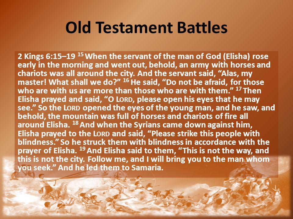 Old Testament Battles 2 Kings 6:15–19 15 When the servant of the man of God (Elisha) rose early in the morning and went out, behold, an army with hors