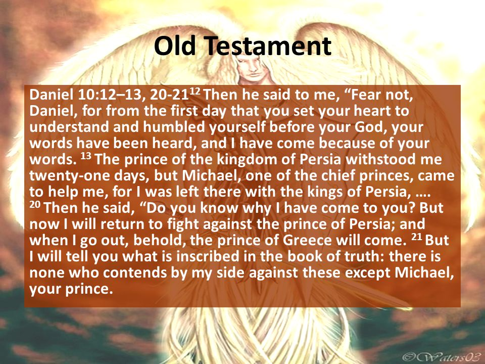 """Old Testament Daniel 10:12–13, 20-21 12 Then he said to me, """"Fear not, Daniel, for from the first day that you set your heart to understand and humble"""