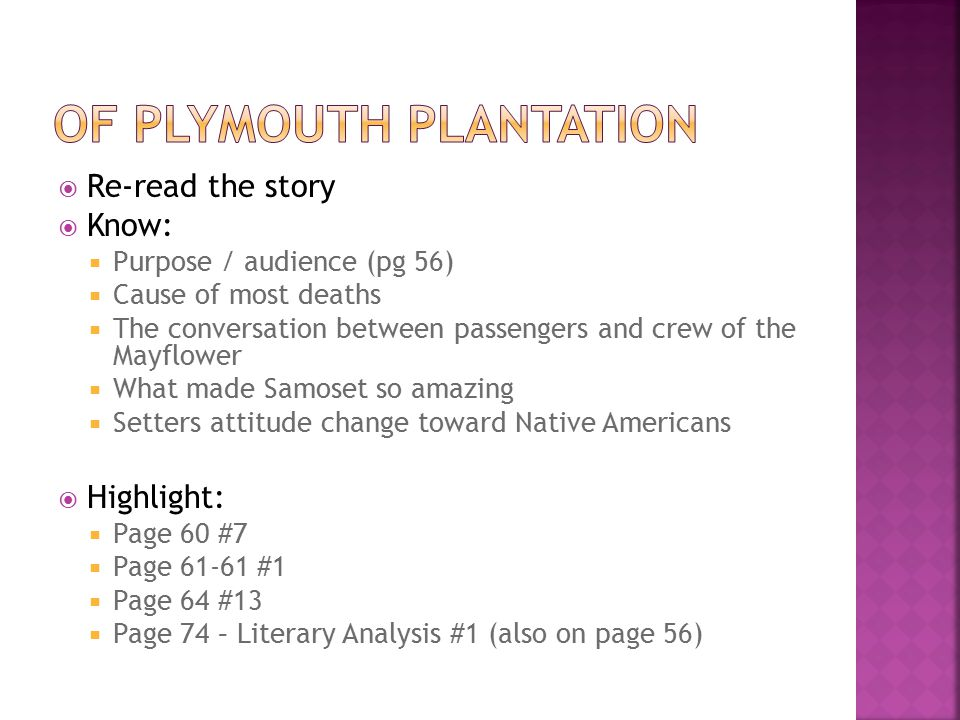  Re-read the story  Know:  Purpose / audience (pg 56)  Cause of most deaths  The conversation between passengers and crew of the Mayflower  What made Samoset so amazing  Setters attitude change toward Native Americans  Highlight:  Page 60 #7  Page 61-61 #1  Page 64 #13  Page 74 – Literary Analysis #1 (also on page 56)