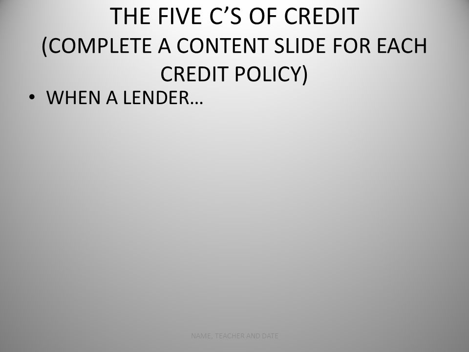 THE FIVE C'S OF CREDIT (COMPLETE A CONTENT SLIDE FOR EACH CREDIT POLICY) WHEN A LENDER… NAME, TEACHER AND DATE4