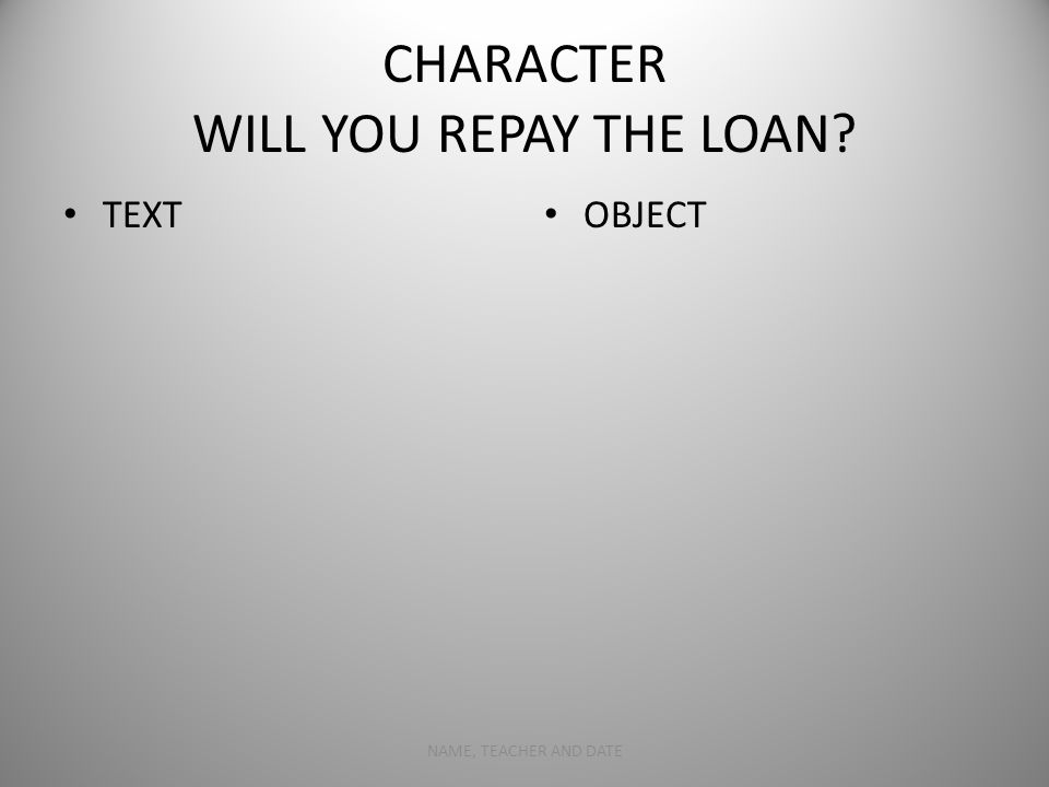 CHARACTER WILL YOU REPAY THE LOAN TEXT OBJECT NAME, TEACHER AND DATE5