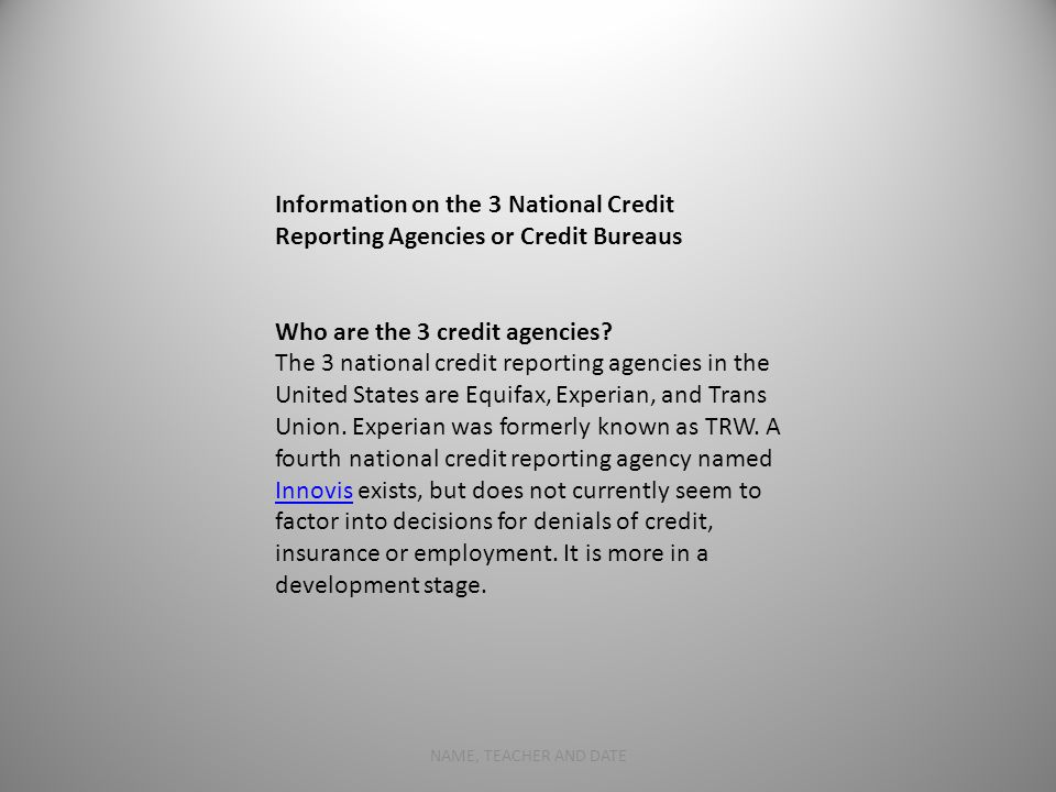 7 Information on the 3 National Credit Reporting Agencies or Credit Bureaus Who are the 3 credit agencies.