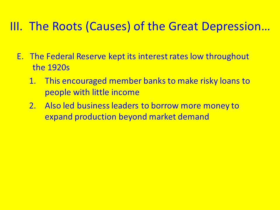 E. The Federal Reserve kept its interest rates low throughout the 1920s 1.This encouraged member banks to make risky loans to people with little incom