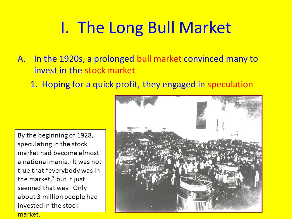 I. The Long Bull Market A.In the 1920s, a prolonged bull market convinced many to invest in the stock market 1. Hoping for a quick profit, they engage