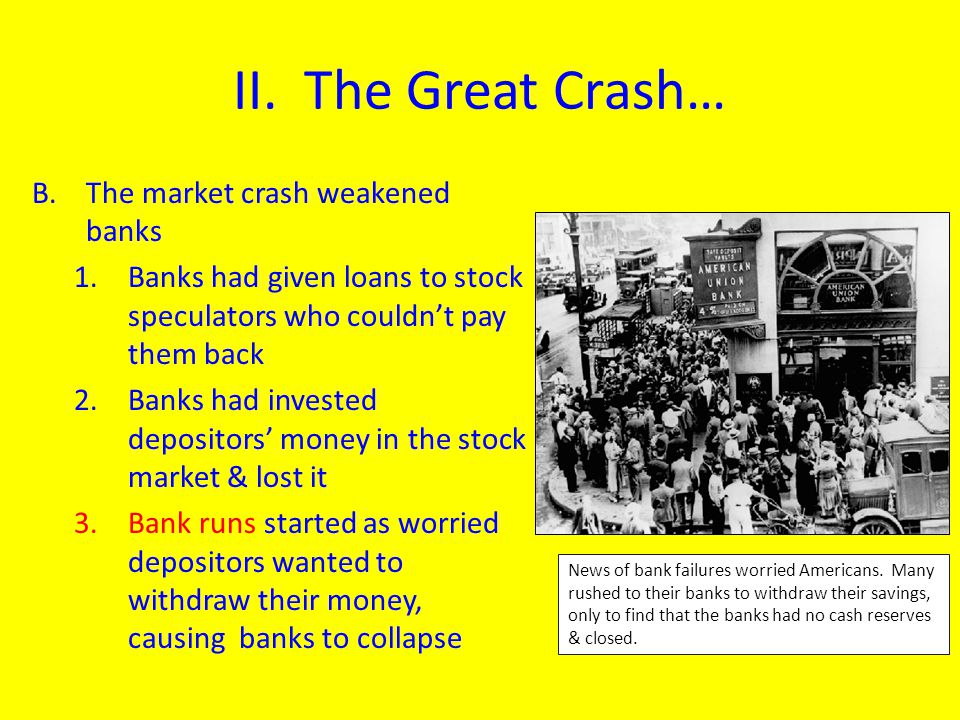 II. The Great Crash… B.The market crash weakened banks 1.Banks had given loans to stock speculators who couldn't pay them back 2.Banks had invested de