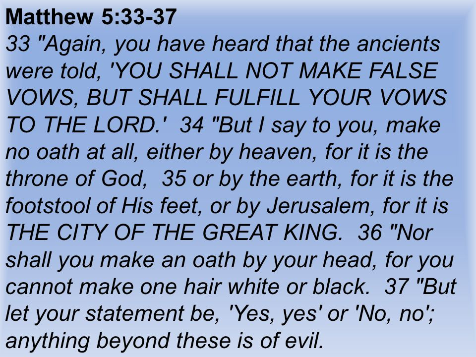 Matthew 5:33-37 33 Again, you have heard that the ancients were told, YOU SHALL NOT MAKE FALSE VOWS, BUT SHALL FULFILL YOUR VOWS TO THE LORD. 34 But I say to you, make no oath at all, either by heaven, for it is the throne of God, 35 or by the earth, for it is the footstool of His feet, or by Jerusalem, for it is THE CITY OF THE GREAT KING.