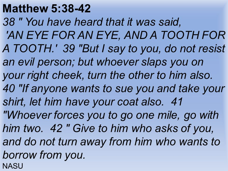 Matthew 5:38-42 38 You have heard that it was said, AN EYE FOR AN EYE, AND A TOOTH FOR A TOOTH. 39 But I say to you, do not resist an evil person; but whoever slaps you on your right cheek, turn the other to him also.