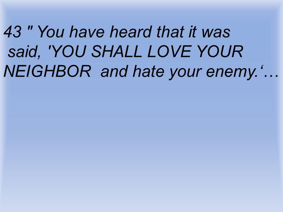 43 You have heard that it was said, YOU SHALL LOVE YOUR NEIGHBOR and hate your enemy.'…