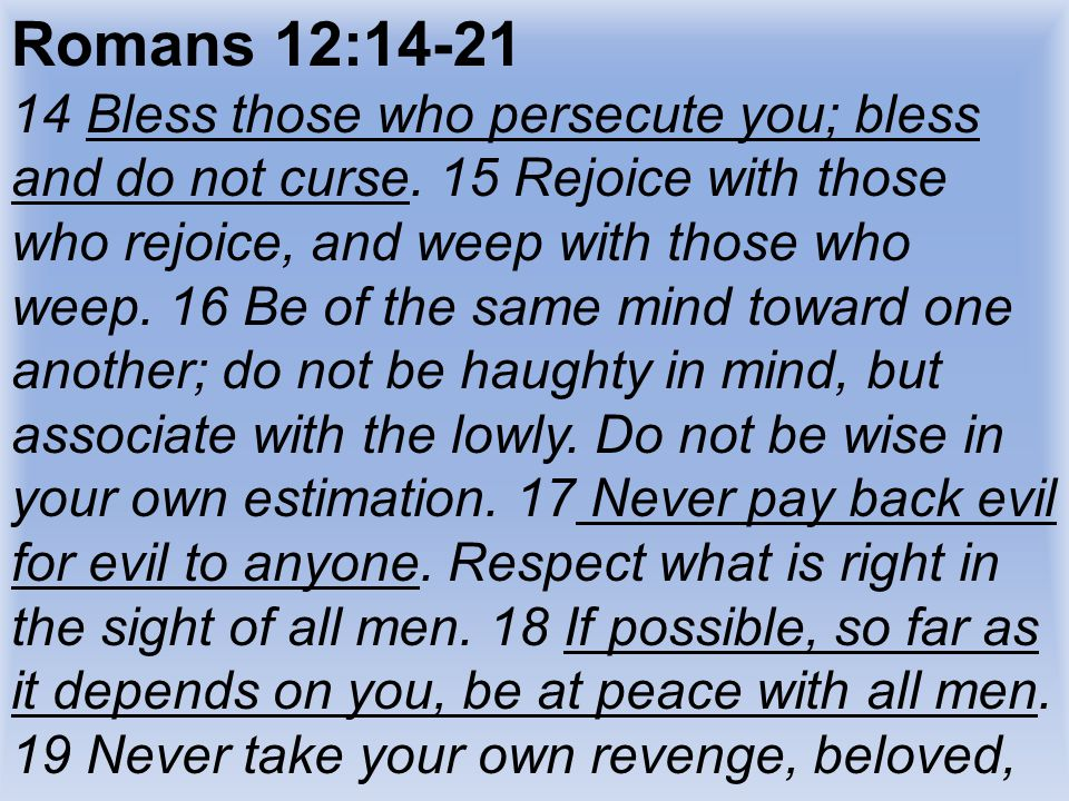 Romans 12:14-21 14 Bless those who persecute you; bless and do not curse.