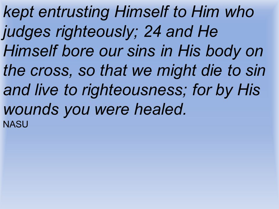 kept entrusting Himself to Him who judges righteously; 24 and He Himself bore our sins in His body on the cross, so that we might die to sin and live to righteousness; for by His wounds you were healed.
