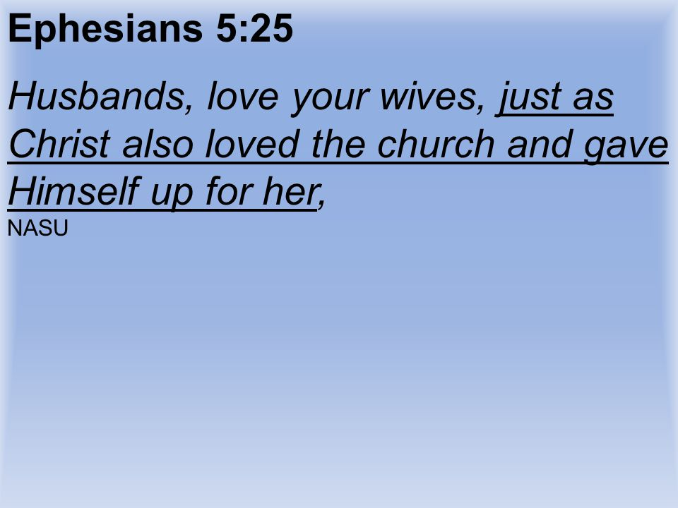 Ephesians 5:25 Husbands, love your wives, just as Christ also loved the church and gave Himself up for her, NASU