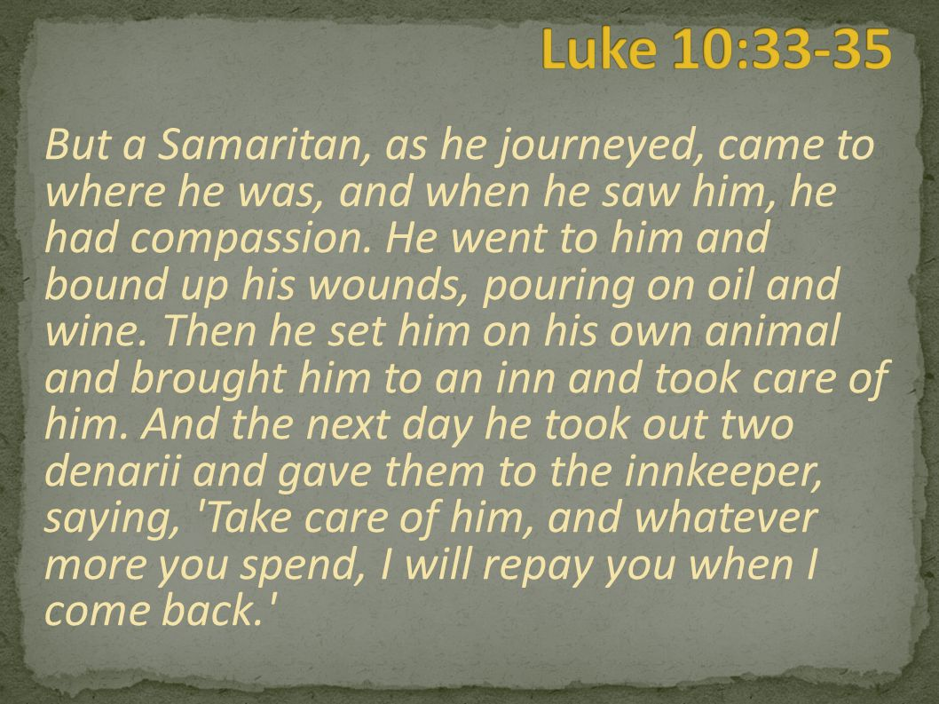 But a Samaritan, as he journeyed, came to where he was, and when he saw him, he had compassion.