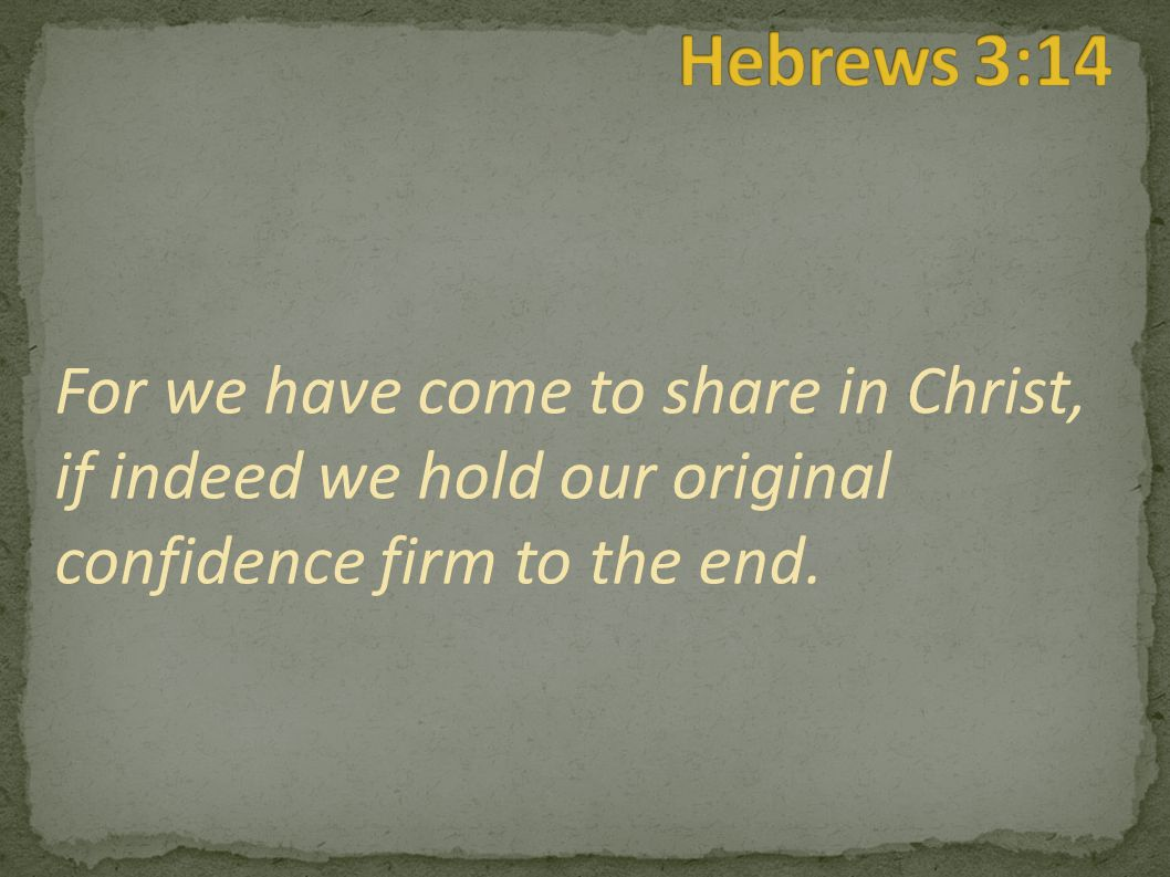 For we have come to share in Christ, if indeed we hold our original confidence firm to the end.