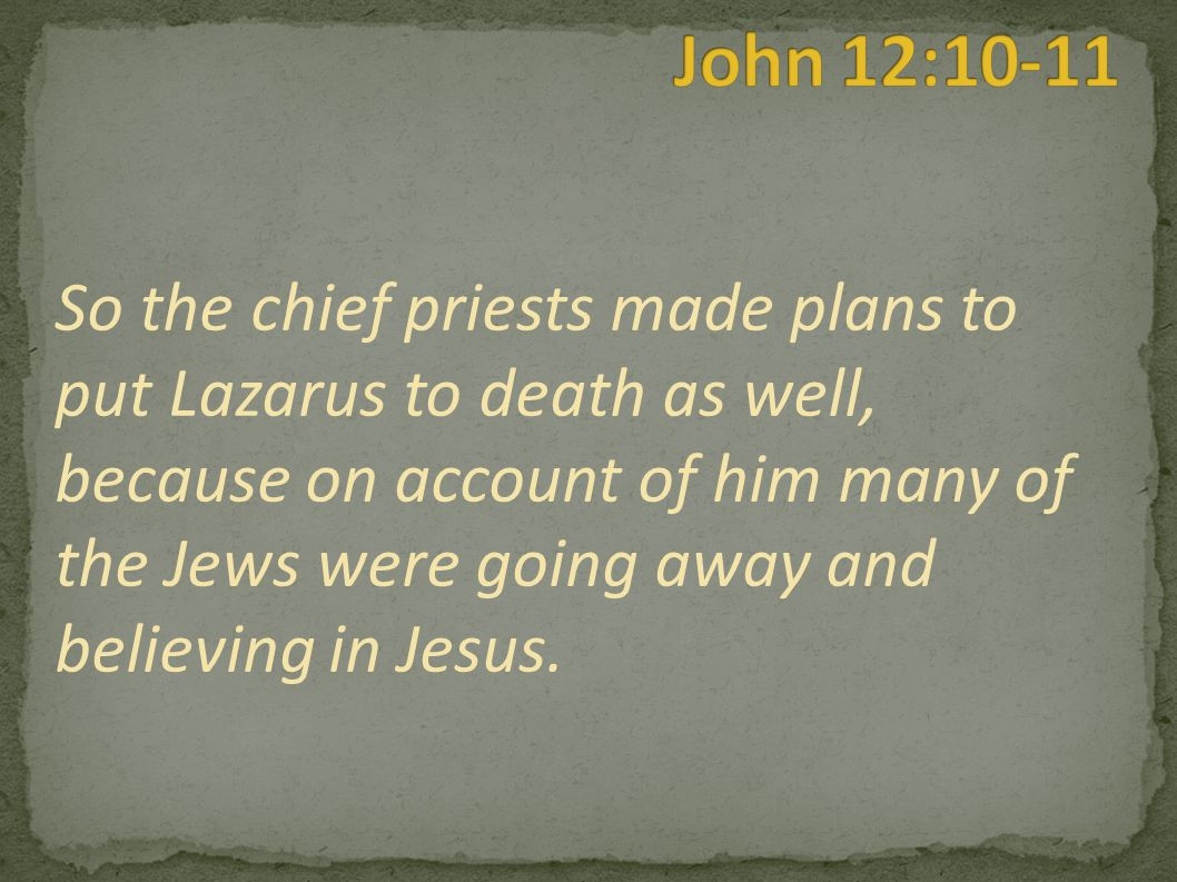 So the chief priests made plans to put Lazarus to death as well, because on account of him many of the Jews were going away and believing in Jesus.