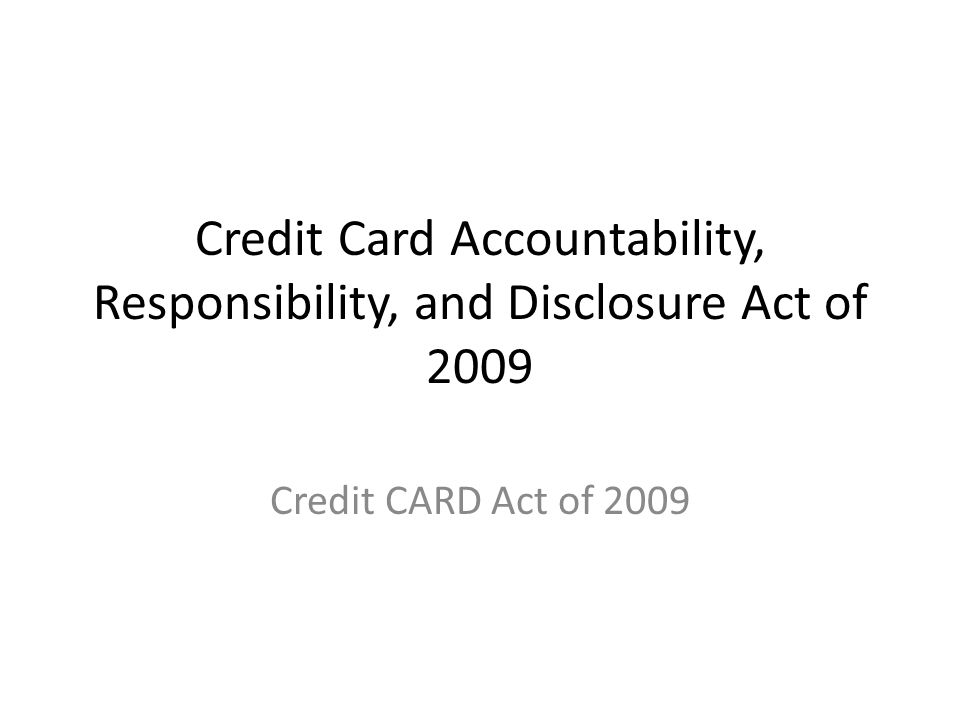 Credit Card Accountability, Responsibility, and Disclosure Act of 2009 Credit CARD Act of 2009