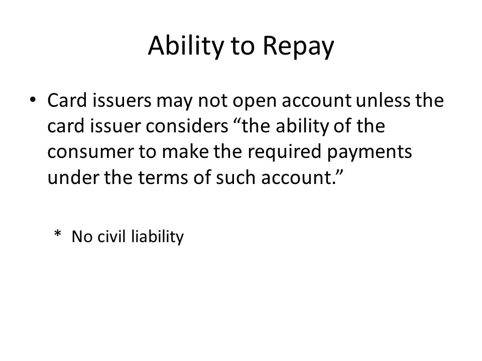 "Ability to Repay Card issuers may not open account unless the card issuer considers ""the ability of the consumer to make the required payments under t"