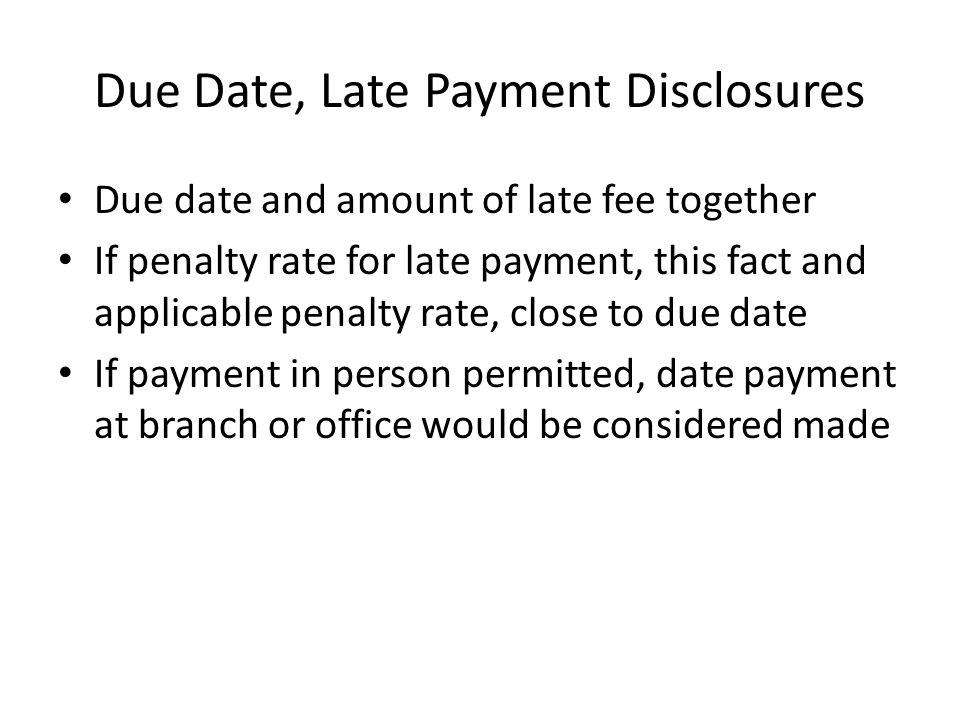 Due Date, Late Payment Disclosures Due date and amount of late fee together If penalty rate for late payment, this fact and applicable penalty rate, c