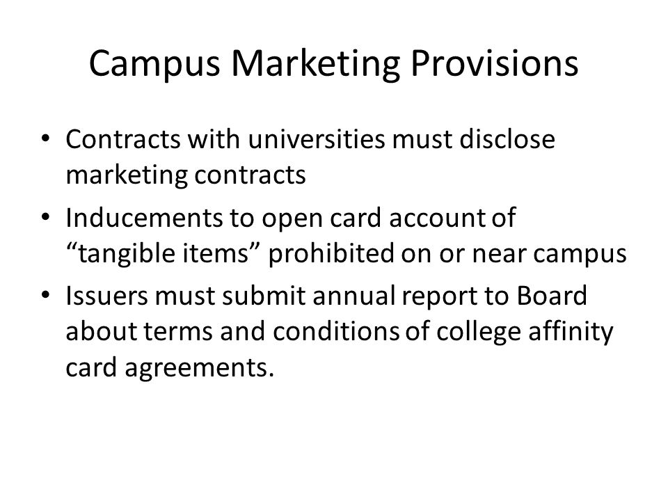 "Campus Marketing Provisions Contracts with universities must disclose marketing contracts Inducements to open card account of ""tangible items"" prohibi"