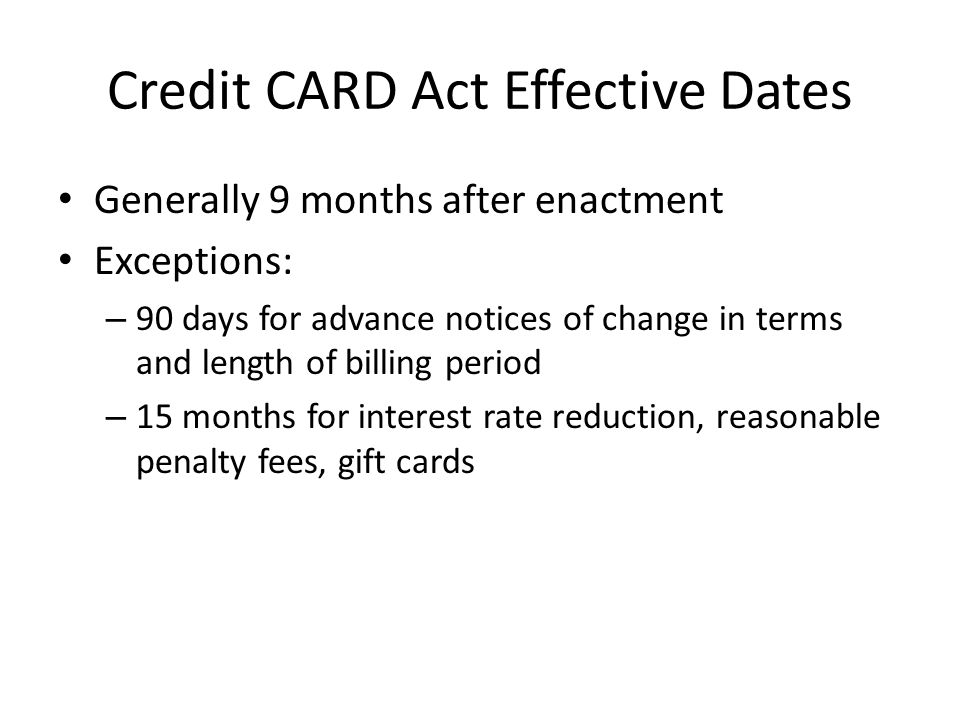 Credit CARD Act Effective Dates Generally 9 months after enactment Exceptions: – 90 days for advance notices of change in terms and length of billing