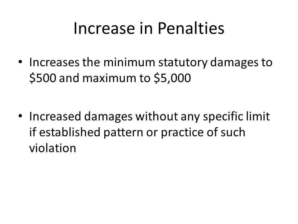 Increase in Penalties Increases the minimum statutory damages to $500 and maximum to $5,000 Increased damages without any specific limit if establishe