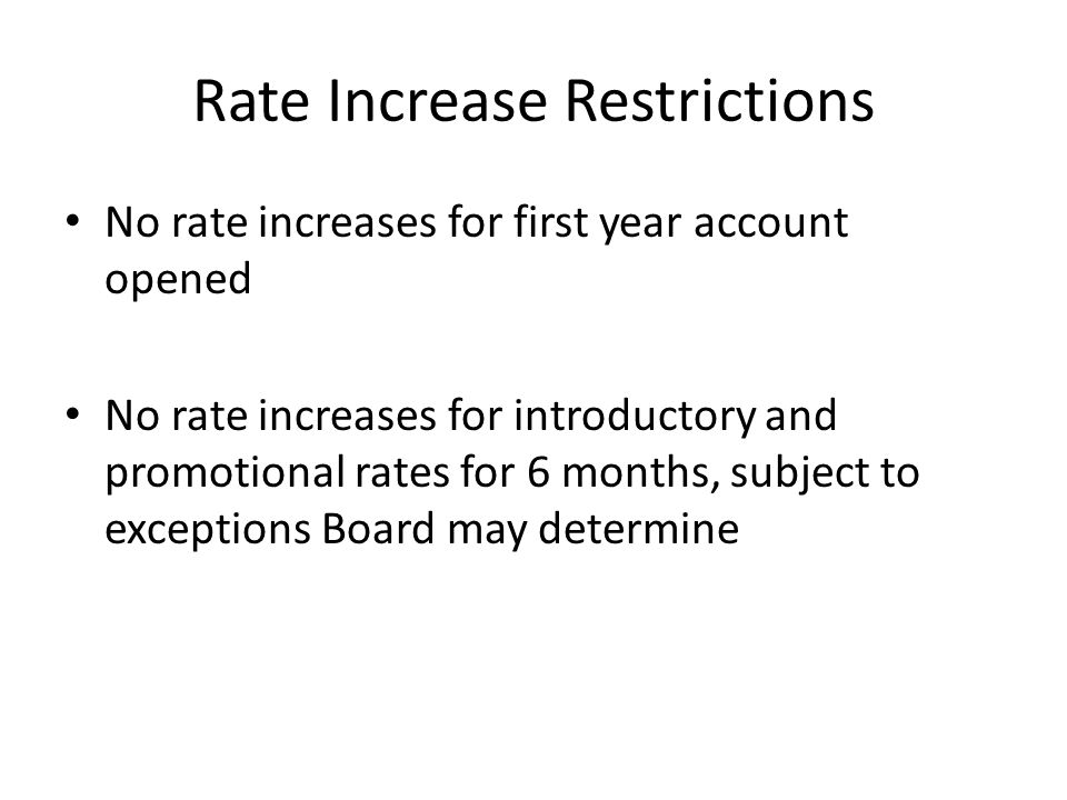 Rate Increase Restrictions No rate increases for first year account opened No rate increases for introductory and promotional rates for 6 months, subj