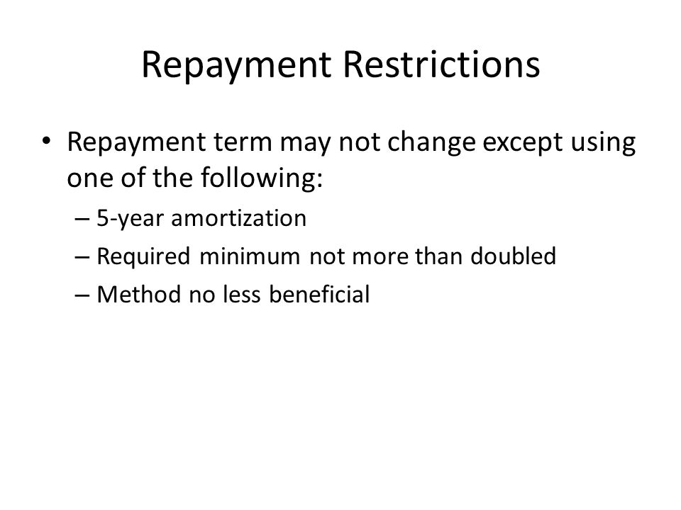 Repayment Restrictions Repayment term may not change except using one of the following: – 5-year amortization – Required minimum not more than doubled