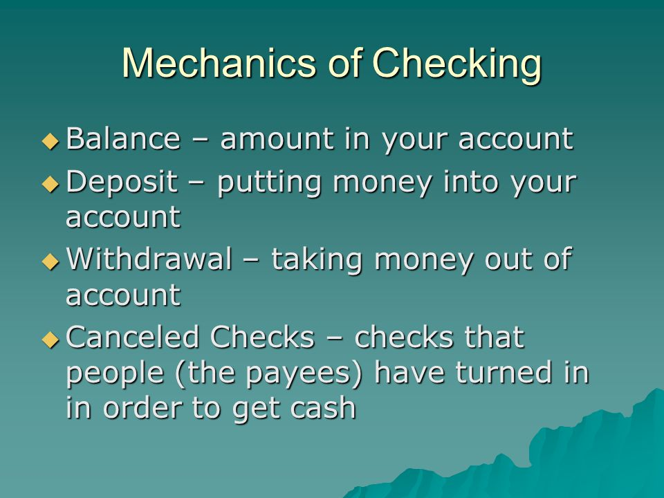 Mechanics of Checking  Balance – amount in your account  Deposit – putting money into your account  Withdrawal – taking money out of account  Canceled Checks – checks that people (the payees) have turned in in order to get cash