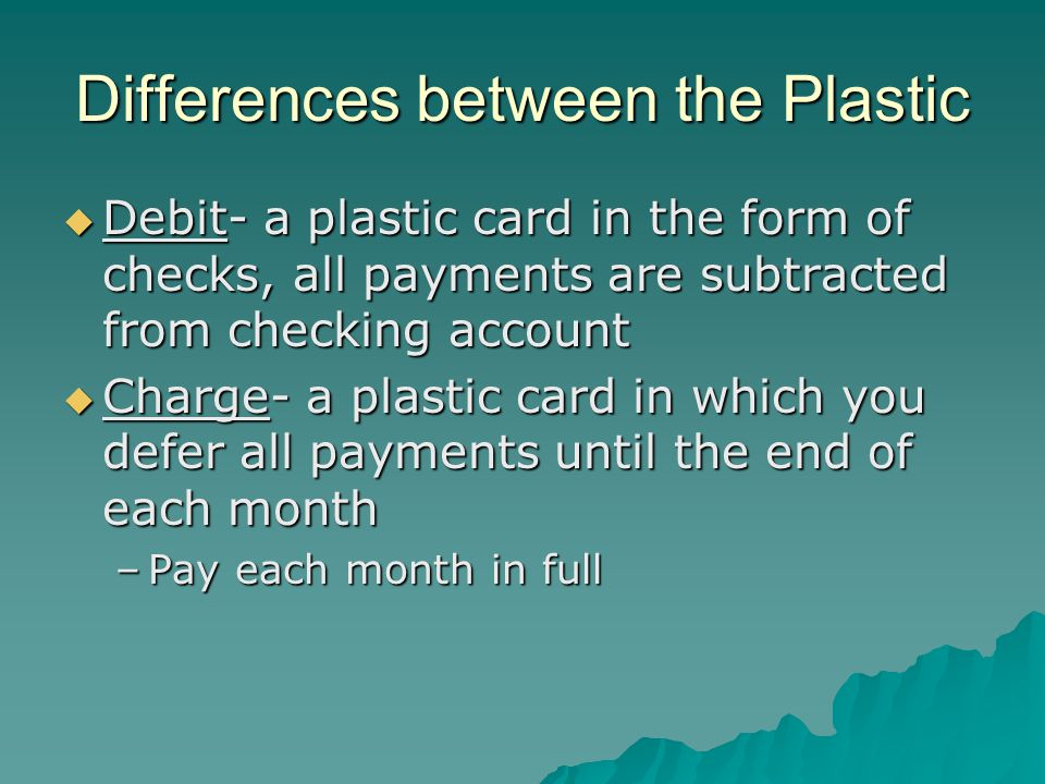Differences between the Plastic  Debit- a plastic card in the form of checks, all payments are subtracted from checking account  Charge- a plastic card in which you defer all payments until the end of each month –Pay each month in full