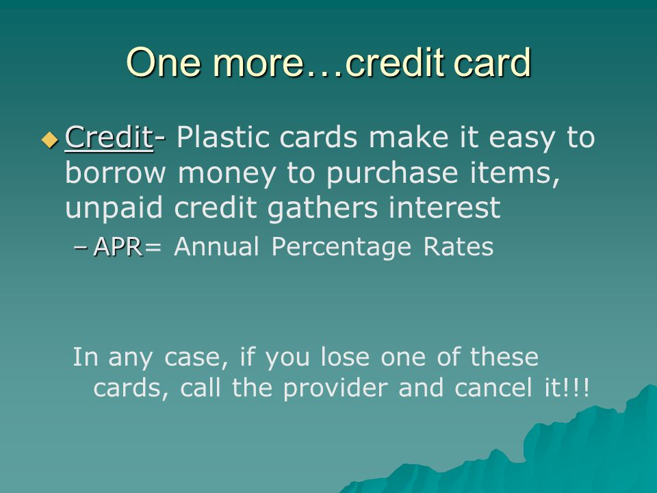 One more…credit card  Credit-  Credit- Plastic cards make it easy to borrow money to purchase items, unpaid credit gathers interest –APR –APR= Annual Percentage Rates In any case, if you lose one of these cards, call the provider and cancel it!!!