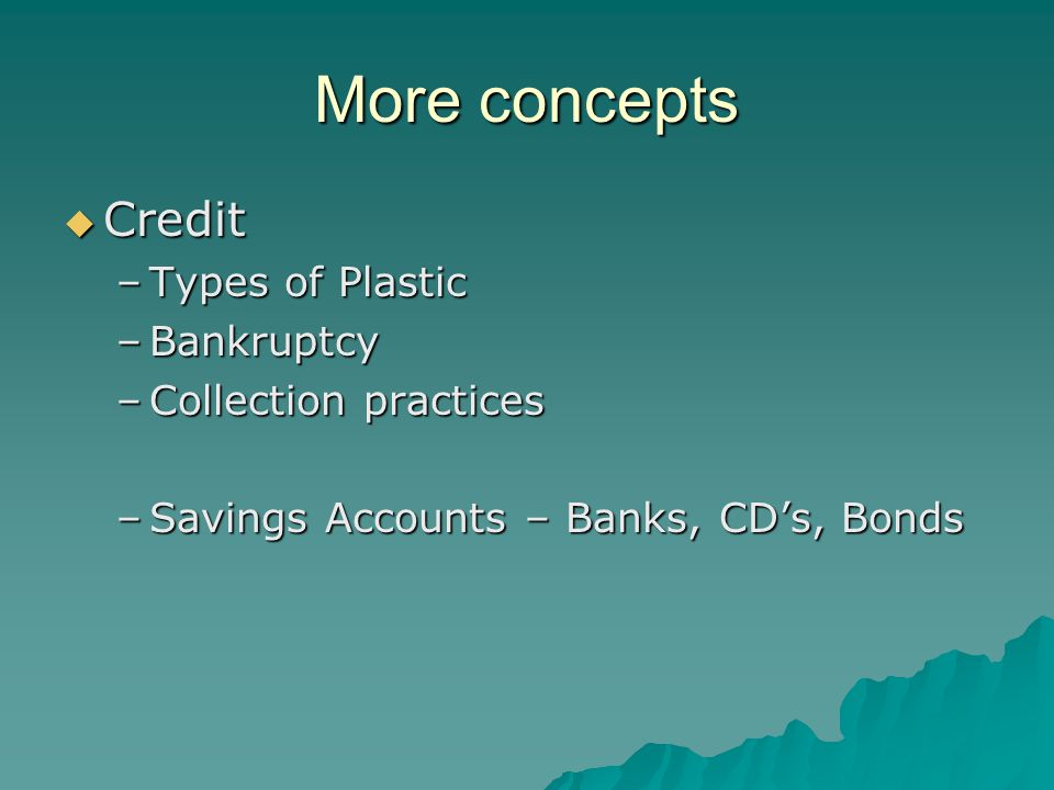 More concepts  Credit –Types of Plastic –Bankruptcy –Collection practices –Savings Accounts – Banks, CD's, Bonds